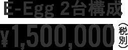 E-Egg 2台構成 ¥1,500,000 (税別)